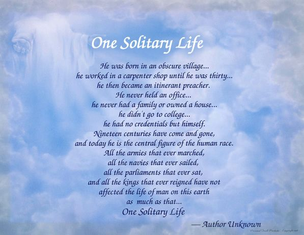 one solitary life essay If you don't believe me, and many don't when i tell them, read this short essay below that was scrolled across a giant screen at the close of the show, right after the live nativity scene one solitary life.