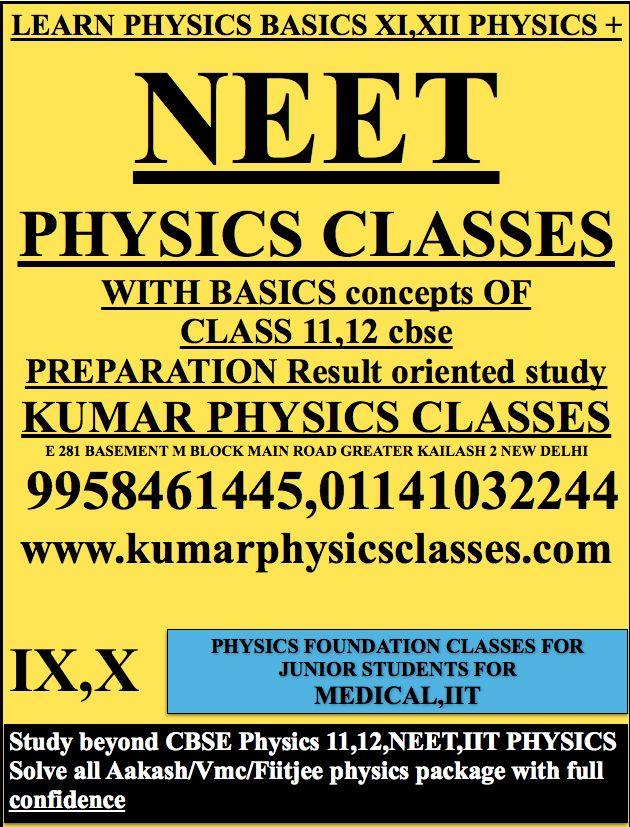 LEARN PHYSICS BASICS XI,XII PHYSICS + NEET  PHYSICS CLASSES  WITH BASICS concepts OF CLASS 11,12 cbse PREPARATION Result oriented study KUMAR PHYSICS CLASSES E 281 BASEMENT M BLOCK MAIN ROAD GREATER KAILASH 2 NEW DELHI  9958461445,01141032244 www.kumarphysicsclasses.com