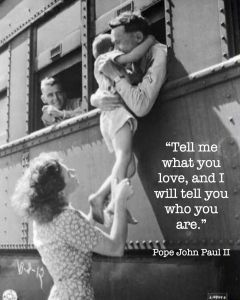 """Tell me what you love, and I will tell you who you are.""   ~ Pope John Paul II"