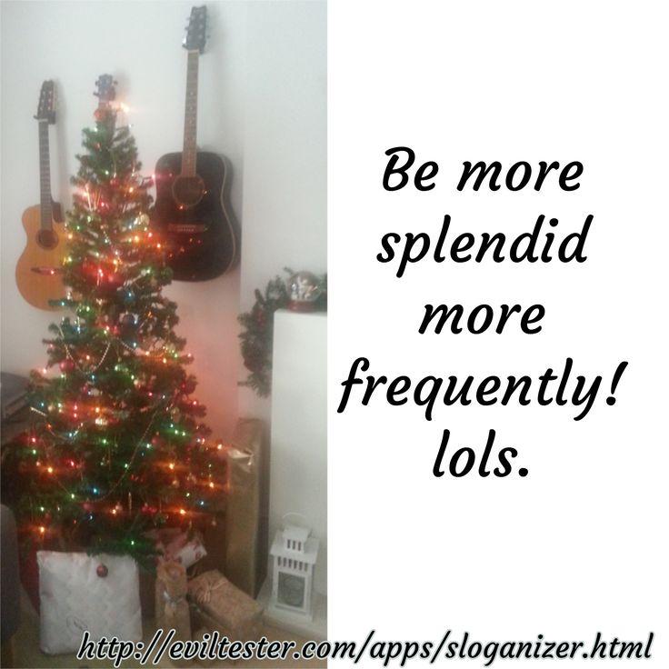 Be more splendid more frequently! lols. / http://eviltester.com/apps/sloganizer.html