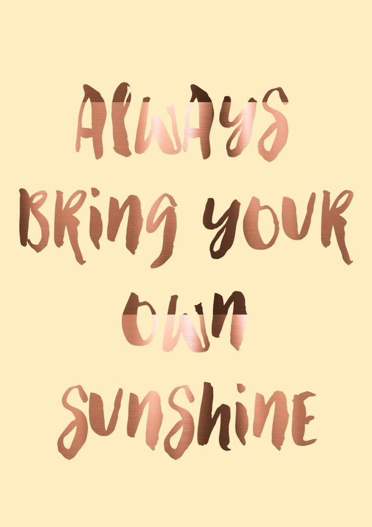 Always bring your own sunshine.