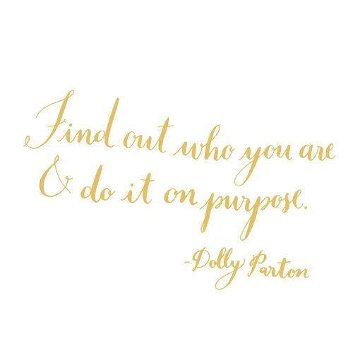 Day 203: Find out who you are and do it on purpose. -Dolly Parton