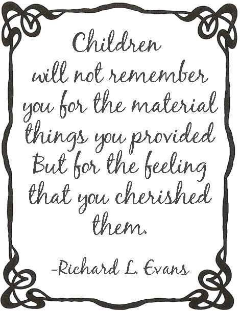 Children will not remember you for the material things you provided, but for the feeling that you cherised them. Richard L. Evans Quote