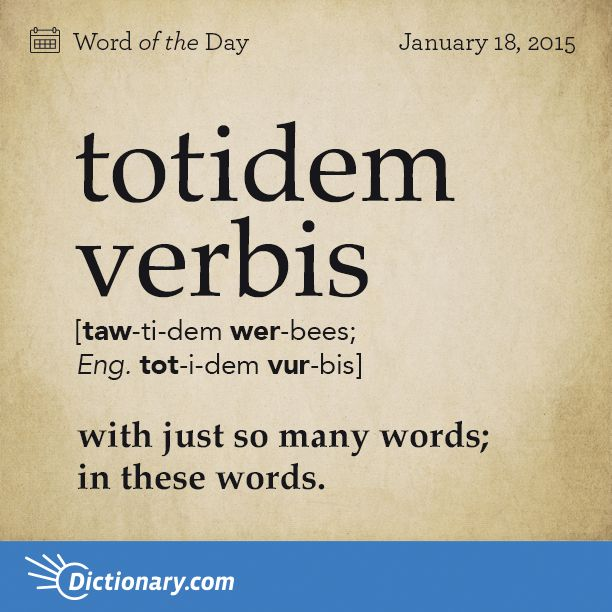 totidem verbis \ TAW-ti-dem WER-bees; Eng . TOT-i-dem VUR-bis \ ; 1. Latin . with just so many words; in these words.