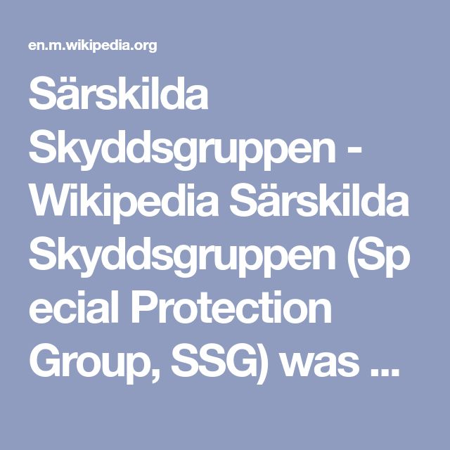 Särskilda Skyddsgruppen - Wikipedia Särskilda Skyddsgruppen(Special Protection Group, SSG) was aspecial operationsunit of theSwedishmilitary which became active in 1994. The exact number of operatives was classified but was thought to be between 60 and 80, with an average age of 31. SSG could have been deployed to achieve specific, well-defined and often time critical results of strategic or operational significance which couldn't have been achieved through the use of conventional…