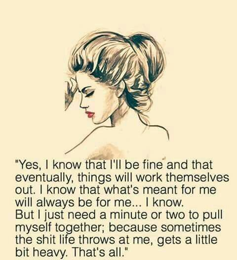 But I just need a minute or two to pull myself together, because sometimes the shit life throws at me, gets a little heavy. That's all.