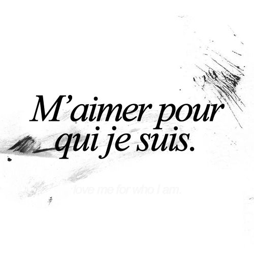 to love me for who i am ( in french. )                                                                                                                                                                                 More