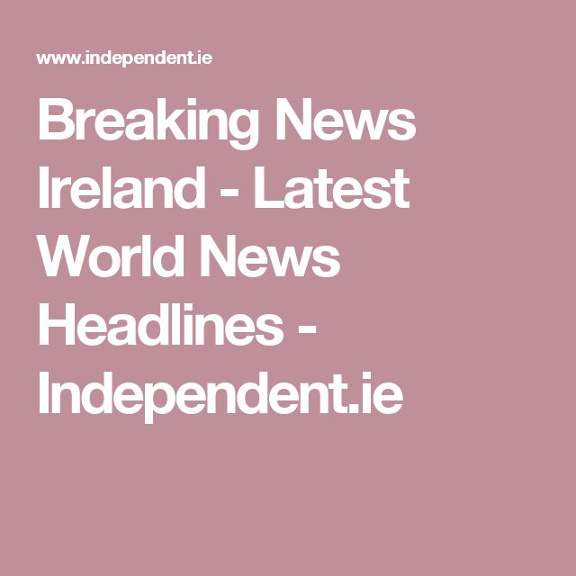 Breaking News Ireland - Latest World News Headlines - Independent.ie