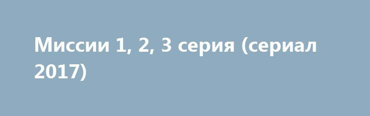 """Миссии 1, 2, 3 серия (сериал 2017) http://kinofak.net/publ/fantastika/missii_1_2_3_serija_serial_2017/15-1-0-6646  Новый, очень интересный и интригующий французский фантастический сериал """"Миссии"""" 2017 онлайн, затрагивает животрепещущую и актуальную тему для всего человечества - покорение Марса. За влияние над территориями Красной планеты, между сильнейшими государствами мира идёт настоящая война умов и технологий, и кто окажется в числе первых, тот и будет задавать тон дальнейшего хода…"""