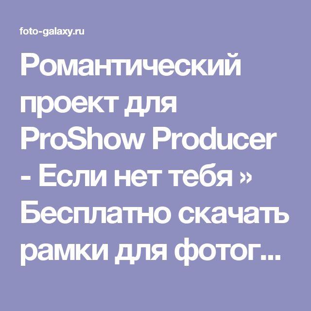Романтический проект для ProShow Producer - Если нет тебя » Бесплатно скачать рамки для фотографий,клипарт,шрифты,шаблоны для Photoshop,костюмы,рамки для фотошопа,обои,фоторамки,DVD обложки,футажи,свадебные футажи,детские футажи,школьные футажи,видеоредакторы,видеоуроки,скрап-наборы