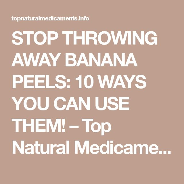 STOP THROWING AWAY BANANA PEELS: 10 WAYS YOU CAN USE THEM! – Top Natural Medicaments