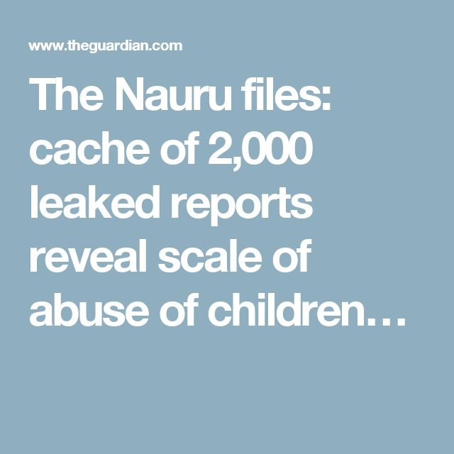 The Nauru files: cache of 2,000 leaked reports reveal scale of abuse of  children in Australian offshore detention