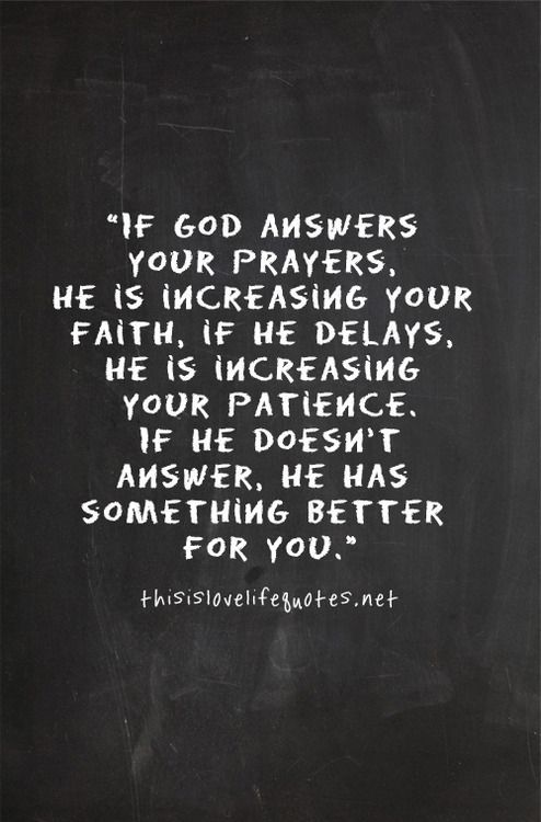 If God answers your prayers, He is increasing your faith, if He delays, He is increasing your patience. If He doesn't answer, He has something better for you.