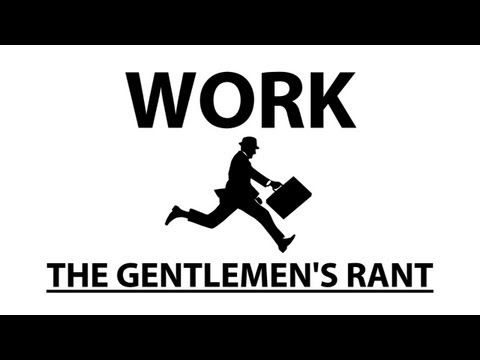 The Gentlemen's Rant - Work, absolutely HILARIOUS!!!