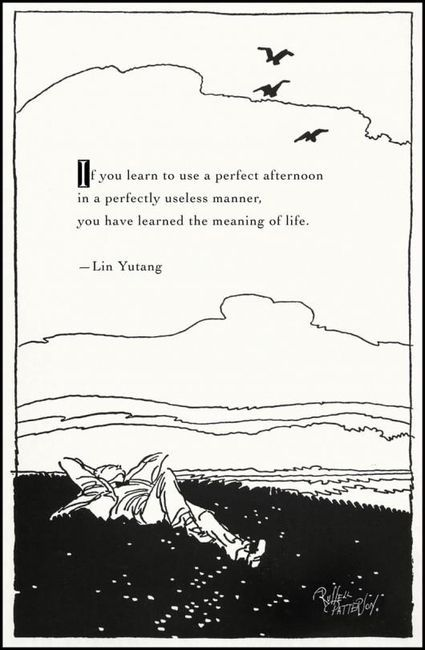 If you learn to use a perfect afternoon  in a perfectly useless manner  you have learned the meaning of life                                 - Lin Yutang