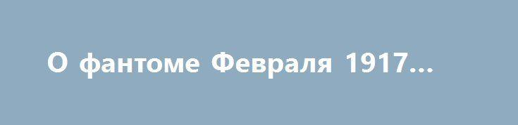 О фантоме Февраля 1917 года http://rusdozor.ru/2017/03/10/o-fantome-fevralya-1917-goda/  К столетию русской революции … Миновал почти век с тех пор, как Флигель-адъютант Императора и контр-адмирал Императорского Флота Симеон Симеонович Фабрицкий, выразил в своих воспоминаниях о войне и февральской катастрофе надежду, что «настанет время, когда безпристрастная история воздаст должное Величайшему ...