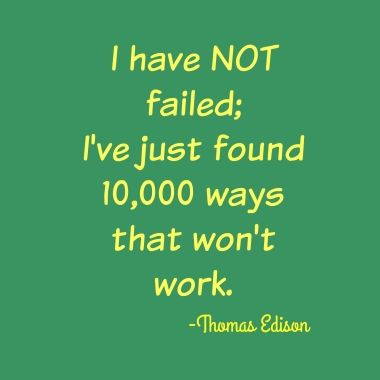 I have not failed, I have just found 10,000 ways that don't work.