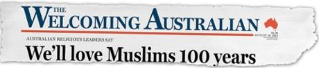 """Australian headline. theguardian.com 21 August 2014  Christian and Jewish leaders have rallied to support the Muslim community, asking members of the Australian public to join them in a campaign called """"We'll love Muslims 100 years"""". The title makes a play on a recent headline in the Weekend Australian, """"We'll fight Islam 100 years"""", which accompanied a story quoting a former head of army saying that Australia must prepare for a war against radical Islam lasting for the rest of the century."""