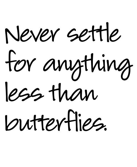 "Inner Self / Nothing Better _ never settle _ ""Never settle for anything less than butterflies."" _ oh, oh, oh, please don't"