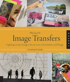 Playing with Image Transfers: Exploring Creative Imagery for Use in Art, Mixed Media, and Design: Courtney Cerruti
