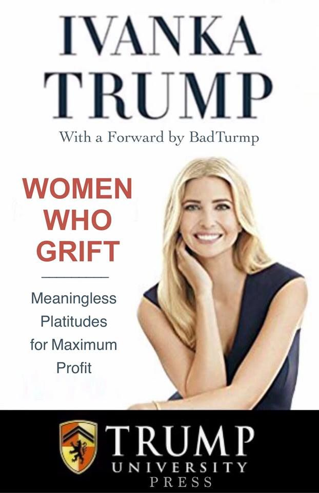 Ivanka Trump with a Forward by BadTrump...Women who Grift...Meaningless Platitudes for Maximum Profit...Trump University
