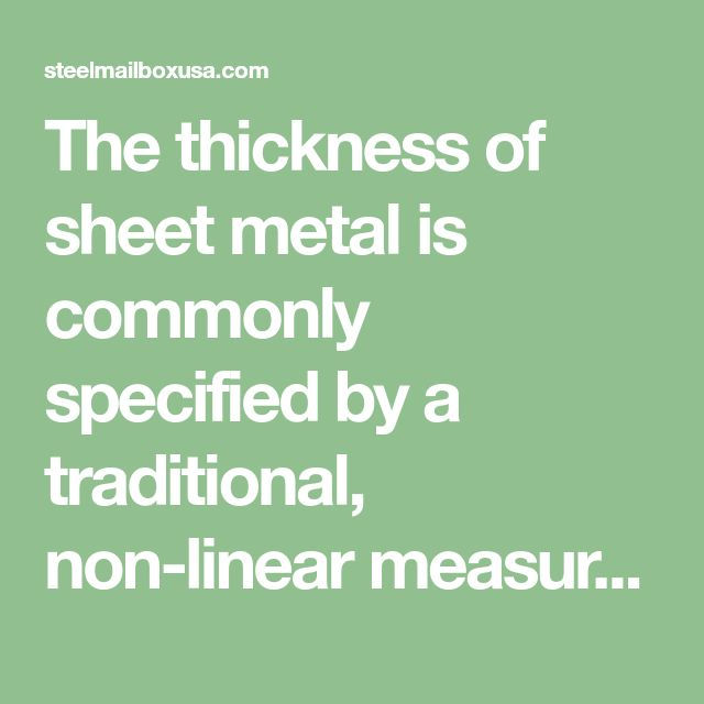 The Thickness Of Sheet Metal Is Commonly Specified By A Traditional Non Linear Measure Known As Its Gauge The Larger Th Steel Sheet Metal Steel Mailbox Steel