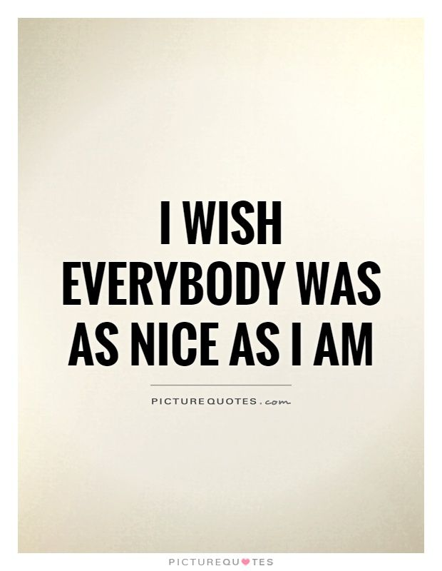 I wish everybody was as nice as I am. Picture Quotes ...