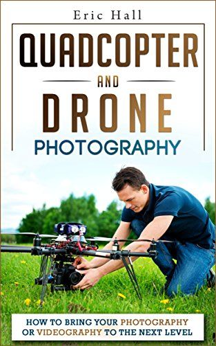 Quadcopters and Drones: How to Bring Your Photography or Videography to the Next Level (Drone Photography - Aerial Drone Photography - Quadcopter book - Aerial Drone Videography) by Eric Hall