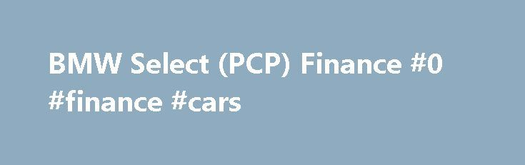BMW Select (PCP) Finance #0 #finance #cars http://finance.nef2.com/bmw-select-pcp-finance-0-finance-cars/  #pcp finance # BMW SELECT (PCP) FINANCE BMW Select, our Personal Contract Purchase product, is our most popular car finance product for both new and used cars. This is because of its key feature, which we call the Estimated Future Value (EFV).BMW Select can be a flexible alternative by deferring a proportion of the car's total value until the end of the agreement as an optional final…