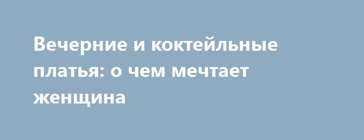 Вечерние и коктейльные платья: о чем мечтает женщина http://podvolos.com/vechernie-i-koktejlnye-platya-o-chem-mechtaet-zhenshhina/  Стремление выглядеть красиво — особенность всех женщин. Каждая из нас хочет выглядеть неотразимо, хотя понятие красоты индивидуально. Но есть одно украшение, которое объединяет чаяния всех представительниц прекрасного пола, — коктейльные и вечерние платьядля торжественных случаев. Без такого вида одежды не обходится ни одно мероприятие, будь то день рождения…