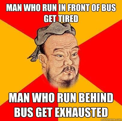 Wise Confucius - Man who run in front of bus get tired man who run behind bus get exhausted
