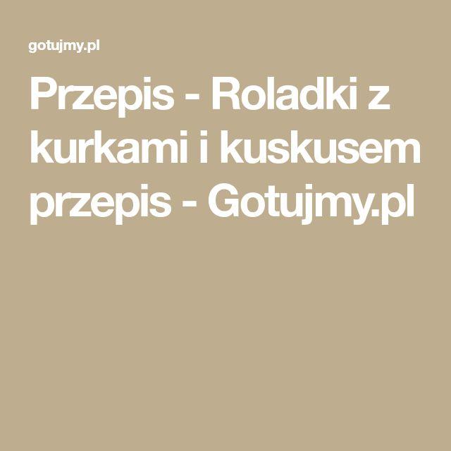 Przepis - Roladki z kurkami i kuskusem przepis - Gotujmy.pl