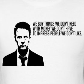 """We buy things we don't need with money we don't have to impress people we don't like."" - Fight Club"