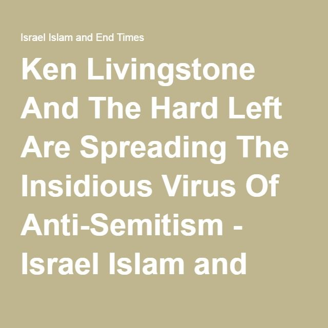 Ken Livingstone And The Hard Left Are Spreading The Insidious Virus Of Anti-Semitism - Israel Islam and End Times