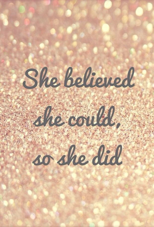 She believed she could, and so she did. Good reminder that the power to reach my goals and realize my dreams is inside.... of me.