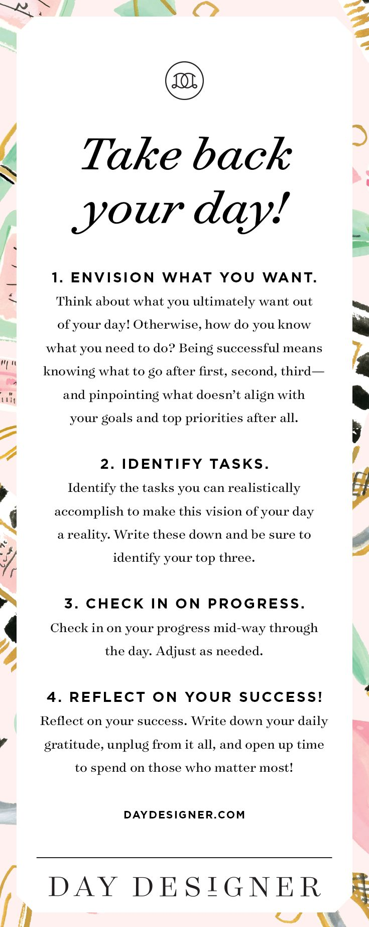 Take back your day! Envision what you want. Identify the tasks you can realistically accomplish. Check in on your progress mid-way through the day. Reflect on your success and open up time to spend on those who matter most! - Day Designer | The strategic planner and daily agenda for living a well-designed life.