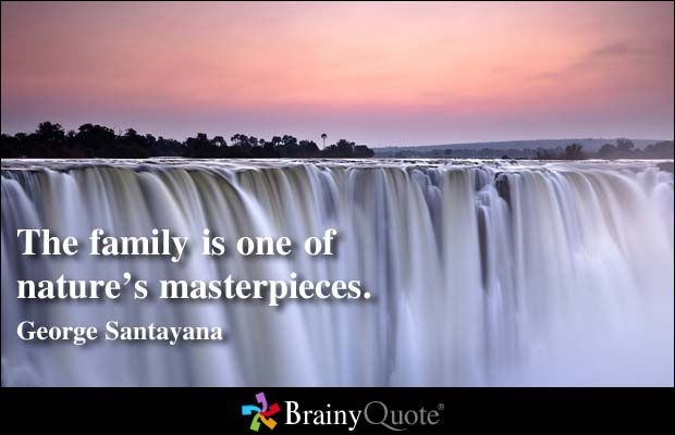 The family is one of nature's masterpieces. - George Santayana at BrainyQuote