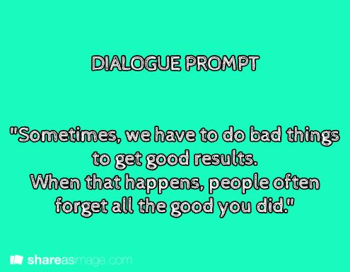 """Sometimes we have to do bad things to get good results. When that happens, people often forget all the good you did."""