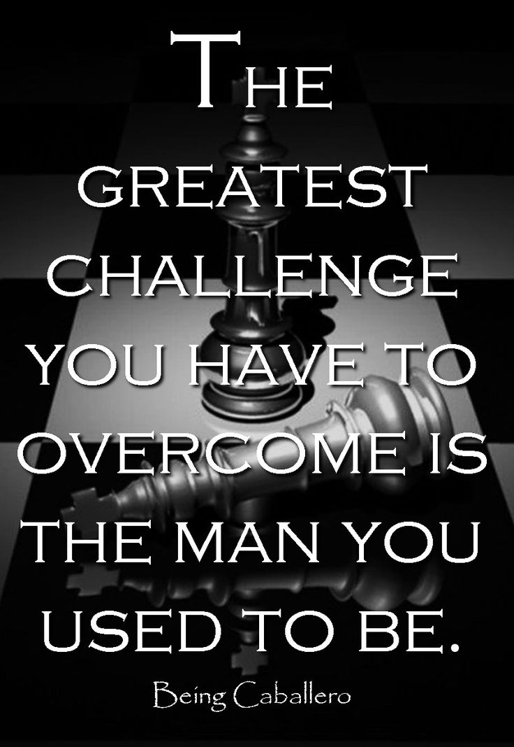 The greatest challenge you have to overcome is the man you used to be.
