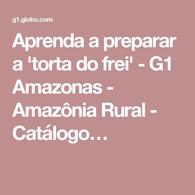 Aprenda a preparar a 'torta do frei' - G1 Amazonas - Amazônia Rural - Catálogo…