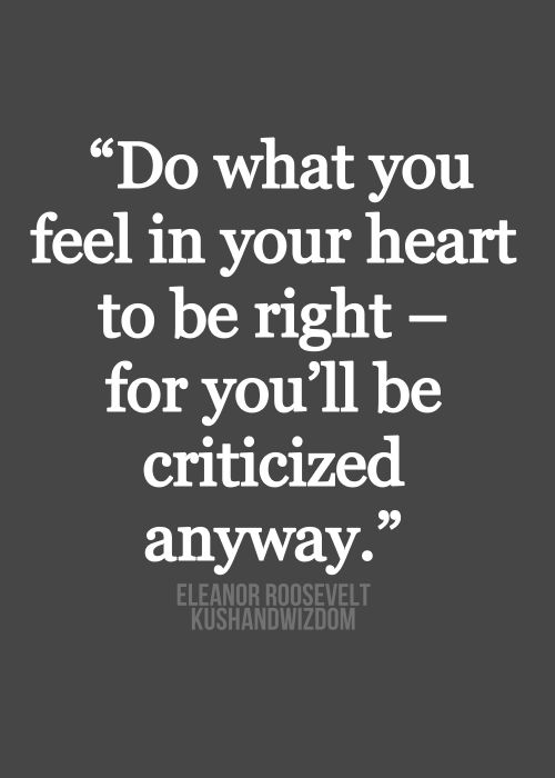 """Do what you feel in your heart to be right - for"