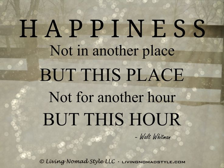 Happiness, not in another place, but this place…not for another hour, but this hour. ~ Walt Whitman ~ Living Nomad Style ~ LIVINGNOMADSTYLE.COM