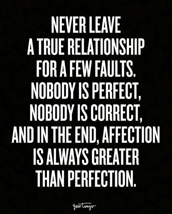 Never leave a true relationship for a few faults, nobody is perfect, nobody is correct, and in the end, affection is always greater than perfection.