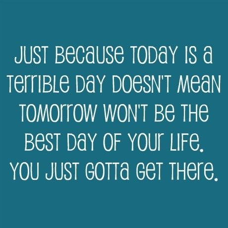 We all have days like this, but they don't last forever...keep positive thoughts!!    Sometimes we just need someone to tell us this...     Spread the word...you might cheer someone up today!