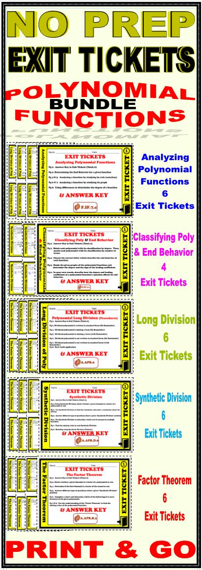 This bundle includes a total of 28 Exit Tickets . Each of the tickets is sold separately at my store. Please visit the links below for more details about each individual product. The Exit Tickets are:  * Exit Ticket - Classifying Polynomials & End Behavior * Exit Ticket - End Behavior & Analyzing Polynomial Functions * Exit Ticket - Polynomial Functions - The Factor Theorem * Exit Ticket - Polynomial Functions - Synthetic Division * Exit Ticket - Polynomial Functions - Long Division