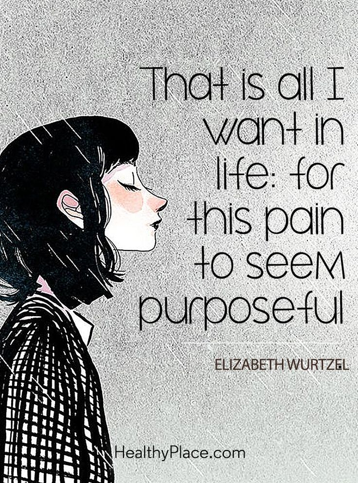 Quote in depression: That is all I want in life: for this pain to seem purposeful - Elizabeth Wurtzel. www.HealthyPlace.com