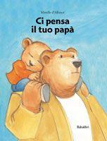 DA 3 ANNI - Ci pensa il tuo papà: Orsetto vuole mettere alla prova il suo papà di fronte a possibili pericoli. L'amore, la tenerezza, la dedizione lo rassicureranno. Amore Relazioni familiari ::: Babalibri :::