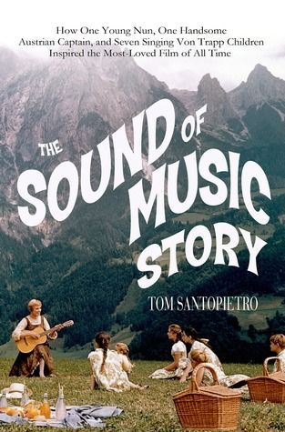 The Sound of Music Story: How A Beguiling Young Novice, A Handsome Austrian Captain, and Ten Singing Von Trapp Children Inspired the Most Beloved Film of All Time by Tom Santopietro #popculture #movies