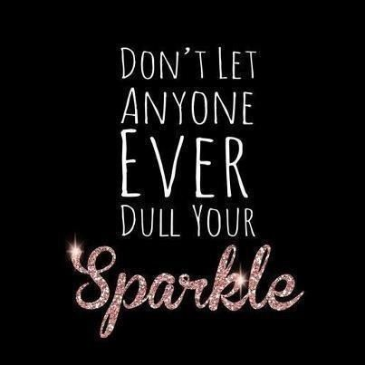 Dont let ANYONE ever dull your SPARKLE!!
