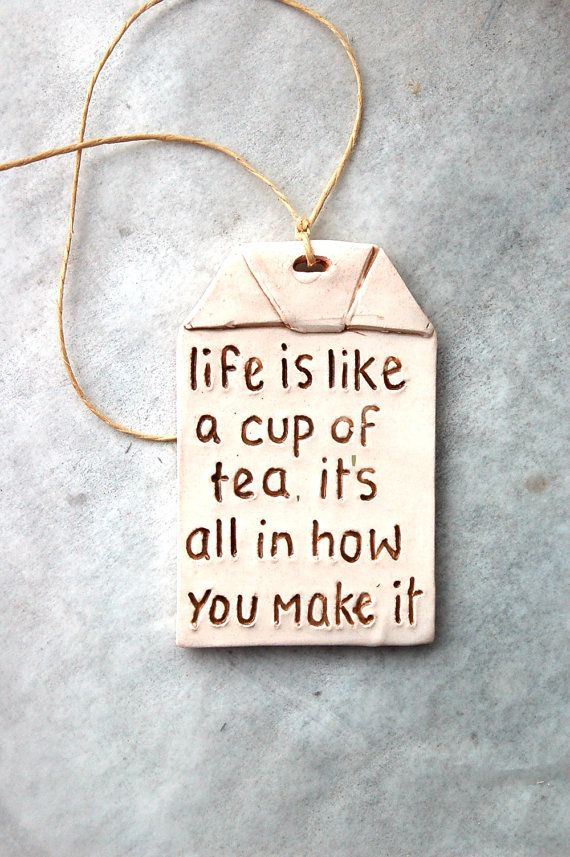 """Life is like a cup of tea, it's all in how you make it."" Tea ornament tea bag shaped by Dprintsclayful on Etsy"